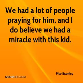 Pilar Brantley  - We had a lot of people praying for him, and I do believe we had a miracle with this kid.