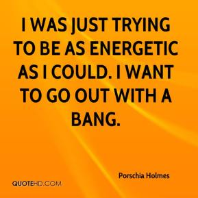 I was just trying to be as energetic as I could. I want to go out with a bang.