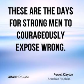 These are the days for strong men to courageously expose wrong.