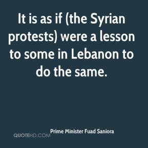 Prime Minister Fuad Saniora  - It is as if (the Syrian protests) were a lesson to some in Lebanon to do the same.