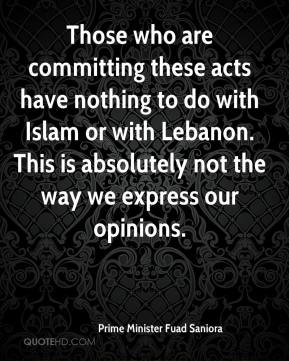 Prime Minister Fuad Saniora  - Those who are committing these acts have nothing to do with Islam or with Lebanon. This is absolutely not the way we express our opinions.