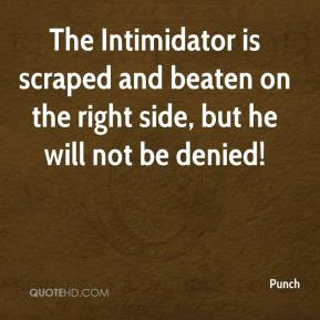 Punch  - The Intimidator is scraped and beaten on the right side, but he will not be denied!