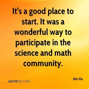 Qin Ma  - It's a good place to start. It was a wonderful way to participate in the science and math community.