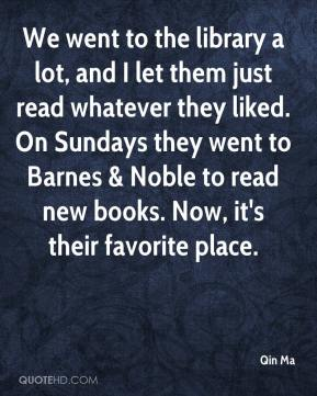 Qin Ma  - We went to the library a lot, and I let them just read whatever they liked. On Sundays they went to Barnes & Noble to read new books. Now, it's their favorite place.