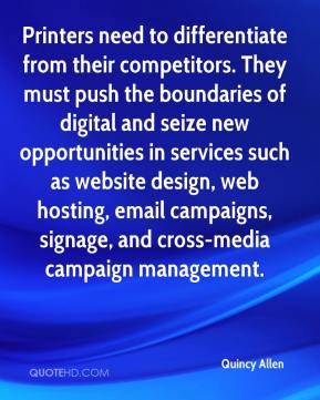 Quincy Allen  - Printers need to differentiate from their competitors. They must push the boundaries of digital and seize new opportunities in services such as website design, web hosting, email campaigns, signage, and cross-media campaign management.