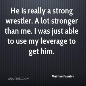 Quinten Fuentes  - He is really a strong wrestler. A lot stronger than me. I was just able to use my leverage to get him.
