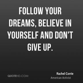 Rachel Corrie - Follow your dreams, believe in yourself and don't give up.