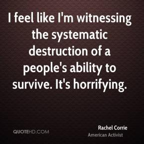 Rachel Corrie - I feel like I'm witnessing the systematic destruction of a people's ability to survive. It's horrifying.