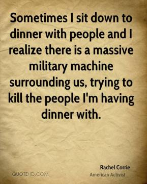 Rachel Corrie - Sometimes I sit down to dinner with people and I realize there is a massive military machine surrounding us, trying to kill the people I'm having dinner with.