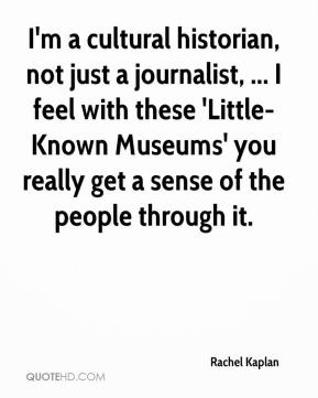 Rachel Kaplan  - I'm a cultural historian, not just a journalist, ... I feel with these 'Little-Known Museums' you really get a sense of the people through it.