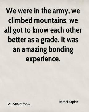 Rachel Kaplan  - We were in the army, we climbed mountains, we all got to know each other better as a grade. It was an amazing bonding experience.