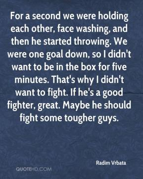 Radim Vrbata  - For a second we were holding each other, face washing, and then he started throwing. We were one goal down, so I didn't want to be in the box for five minutes. That's why I didn't want to fight. If he's a good fighter, great. Maybe he should fight some tougher guys.