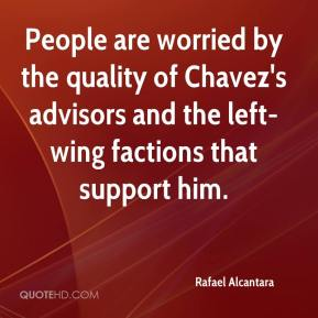 Rafael Alcantara  - People are worried by the quality of Chavez's advisors and the left-wing factions that support him.