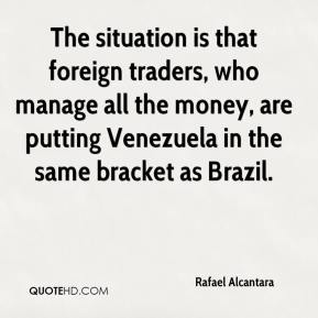 Rafael Alcantara  - The situation is that foreign traders, who manage all the money, are putting Venezuela in the same bracket as Brazil.