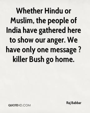 Raj Babbar  - Whether Hindu or Muslim, the people of India have gathered here to show our anger. We have only one message ? killer Bush go home.