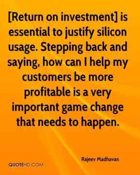Rajeev Madhavan  - [Return on investment] is essential to justify silicon usage. Stepping back and saying, how can I help my customers be more profitable is a very important game change that needs to happen.