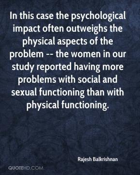 Rajesh Balkrishnan  - In this case the psychological impact often outweighs the physical aspects of the problem -- the women in our study reported having more problems with social and sexual functioning than with physical functioning.