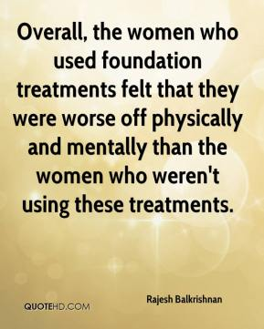 Rajesh Balkrishnan  - Overall, the women who used foundation treatments felt that they were worse off physically and mentally than the women who weren't using these treatments.