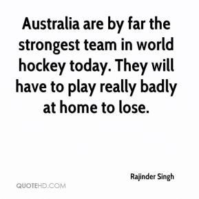 Rajinder Singh  - Australia are by far the strongest team in world hockey today. They will have to play really badly at home to lose.