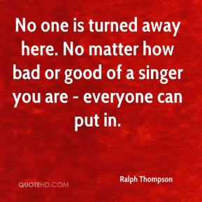 Ralph Thompson  - No one is turned away here. No matter how bad or good of a singer you are - everyone can put in.
