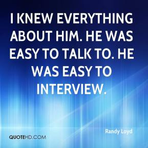 I knew everything about him. He was easy to talk to. He was easy to interview.