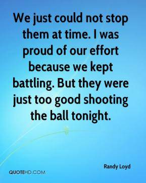 We just could not stop them at time. I was proud of our effort because we kept battling. But they were just too good shooting the ball tonight.