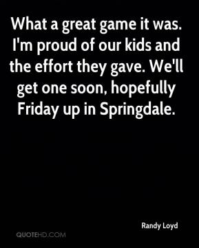 What a great game it was. I'm proud of our kids and the effort they gave. We'll get one soon, hopefully Friday up in Springdale.