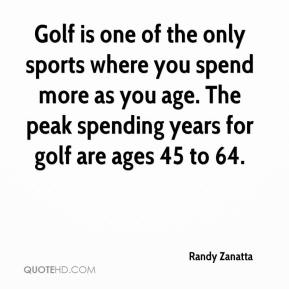 Randy Zanatta  - Golf is one of the only sports where you spend more as you age. The peak spending years for golf are ages 45 to 64.