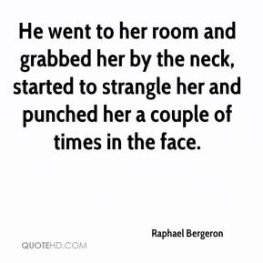 Raphael Bergeron  - He went to her room and grabbed her by the neck, started to strangle her and punched her a couple of times in the face.
