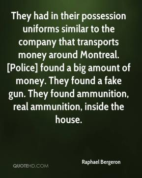 Raphael Bergeron  - They had in their possession uniforms similar to the company that transports money around Montreal. [Police] found a big amount of money. They found a fake gun. They found ammunition, real ammunition, inside the house.