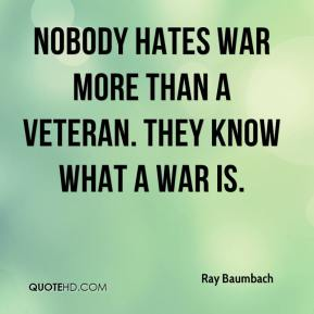 Nobody hates war more than a veteran. They know what a war is.