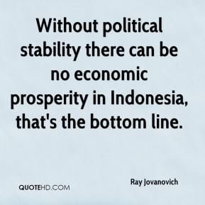 Ray Jovanovich  - Without political stability there can be no economic prosperity in Indonesia, that's the bottom line.