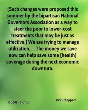 Ray Scheppach  - [Such changes were proposed this summer by the bipartisan National Governors Association as a way to steer the poor to lower-cost treatments that may be just as effective.] We are trying to manage utilization, ... The money we save now can help save some [health] coverage during the next economic downturn.