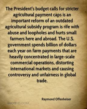 The President's budget calls for stricter agricultural payment caps is an important reform of an outdated agricultural subsidy program is rife with abuse and loopholes and hurts small farmers here and abroad. The U.S. government spends billion of dollars each year on farm payments that are heavily concentrated in large-scale commercial operations, distorting international markets and causing controversy and unfairness in global trade.