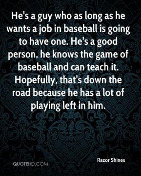 Razor Shines  - He's a guy who as long as he wants a job in baseball is going to have one. He's a good person, he knows the game of baseball and can teach it. Hopefully, that's down the road because he has a lot of playing left in him.