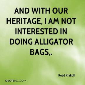Reed Krakoff  - And with our heritage, I am not interested in doing alligator bags.