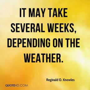 Reginald O. Knowles  - It may take several weeks, depending on the weather.
