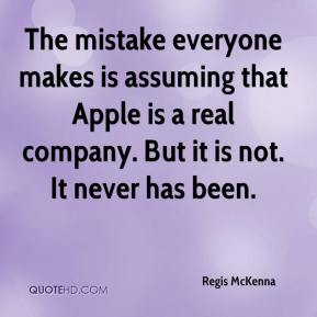 Regis McKenna  - The mistake everyone makes is assuming that Apple is a real company. But it is not. It never has been.
