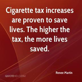 Renee Martin  - Cigarette tax increases are proven to save lives. The higher the tax, the more lives saved.