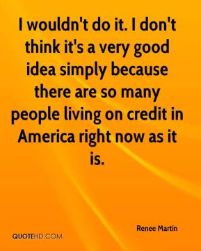 I wouldn't do it. I don't think it's a very good idea simply because there are so many people living on credit in America right now as it is.
