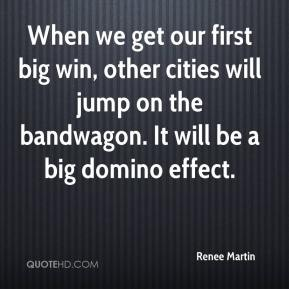 When we get our first big win, other cities will jump on the bandwagon. It will be a big domino effect.