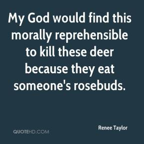 Renee Taylor  - My God would find this morally reprehensible to kill these deer because they eat someone's rosebuds.