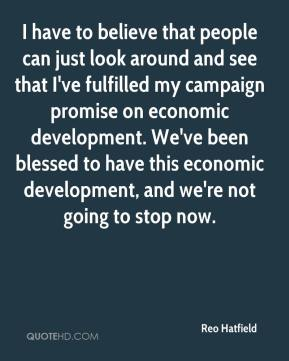 Reo Hatfield  - I have to believe that people can just look around and see that I've fulfilled my campaign promise on economic development. We've been blessed to have this economic development, and we're not going to stop now.