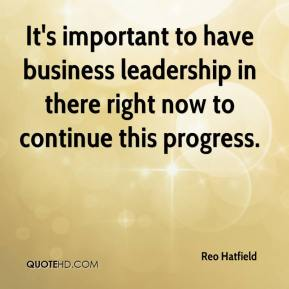 It's important to have business leadership in there right now to continue this progress.