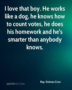 I love that boy. He works like a dog, he knows how to count votes, he does his homework and he's smarter than anybody knows.