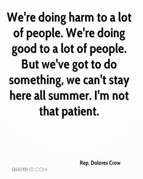 We're doing harm to a lot of people. We're doing good to a lot of people. But we've got to do something, we can't stay here all summer. I'm not that patient.