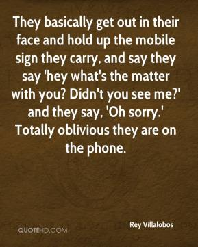 Rey Villalobos  - They basically get out in their face and hold up the mobile sign they carry, and say they say 'hey what's the matter with you? Didn't you see me?' and they say, 'Oh sorry.' Totally oblivious they are on the phone.