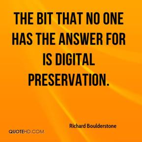 Richard Boulderstone  - The bit that no one has the answer for is digital preservation.