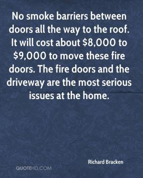 Richard Bracken  - No smoke barriers between doors all the way to the roof. It will cost about $8,000 to $9,000 to move these fire doors. The fire doors and the driveway are the most serious issues at the home.