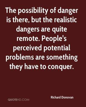 Richard Donovan  - The possibility of danger is there, but the realistic dangers are quite remote. People's perceived potential problems are something they have to conquer.